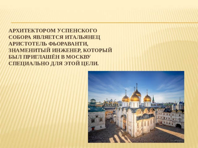 Архитектором Успенского собора является итальянец Аристотель Фьораванти, знаменитый инженер, который был приглашён в Москву специально для этой цели.