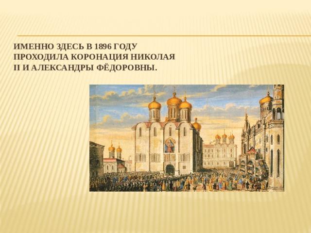 Именно здесьв 1896 году проходила коронация Николая II и Александры Фёдоровны.