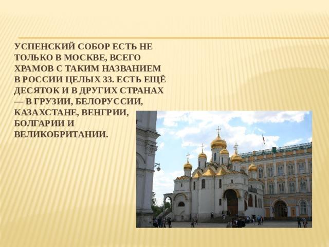 Успенский собор есть не только в Москве, всего храмов с таким названием в России целых 33. Есть ещё десяток и в других странах — в Грузии, Белоруссии, Казахстане, Венгрии, Болгарии и Великобритании.