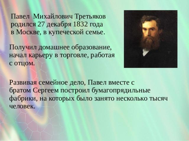 Павел Михайлович Третьяков родился27 декабря 1832 года вМоскве, в купеческой семье. Получил домашнее образование, начал карьеру в торговле, работая с отцом. Развивая семейное дело, Павел вместе с братомСергеемпостроил бумагопрядильные фабрики, на которых было занято несколько тысяч человек.