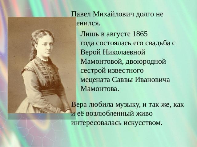 Павел Михайлович долго не женился. Лишь в августе1865 годасостоялась его свадьба с Верой Николаевной Мамонтовой, двоюродной сестрой известного меценатаСаввы Ивановича Мамонтова. Вера любила музыку, и так же, как и её возлюбленный живо интересовалась искусством.