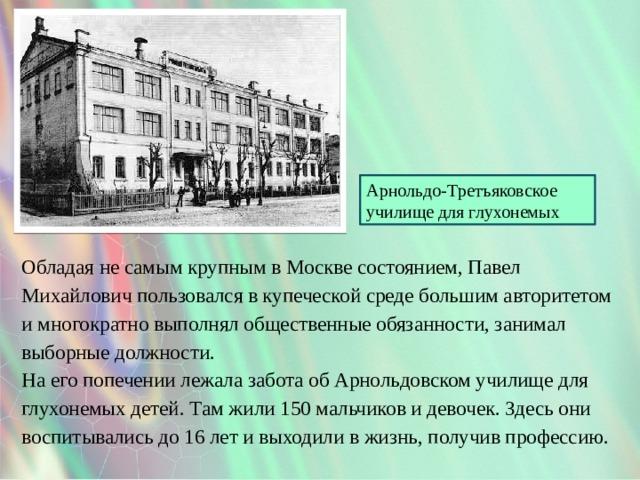 Арнольдо-Третъяковское училище для глухонемых Обладая не самым крупным в Москве состоянием, Павел Михайлович пользовался в купеческой среде большим авторитетом и многократно выполнял общественные обязанности, занимал выборные должности. На его попечении лежала забота об Арнольдовском училище для глухонемых детей. Там жили 150 мальчиков и девочек. Здесь они воспитывались до 16 лет и выходили в жизнь, получив профессию.