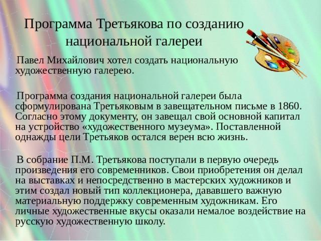 Программа Третьякова по созданию национальной галереи  Павел Михайлович хотел создать национальную художественную галерею.    Программа создания национальной галереи была сформулирована Третьяковым в завещательном письме в 1860. Согласно этому документу, он завещал свой основной капитал на устройство «художественного музеума». Поставленной однажды цели Третьяков остался верен всю жизнь.    В собрание П.М. Третьякова поступали в первую очередь произведения его современников. Свои приобретения он делал на выставках и непосредственно в мастерских художников и этим создал новый тип коллекционера, дававшего важную материальную поддержку современным художникам. Его личные художественные вкусы оказали немалое воздействие на русскую художественную школу.