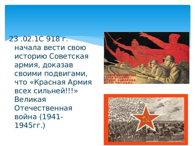 23 .02.1С 918 г. начала вести свою историю Советская армия, доказав своими подвигами, что «Красная Армия всех сильней!!!» Великая Отечественная война (1941-1945гг.)
