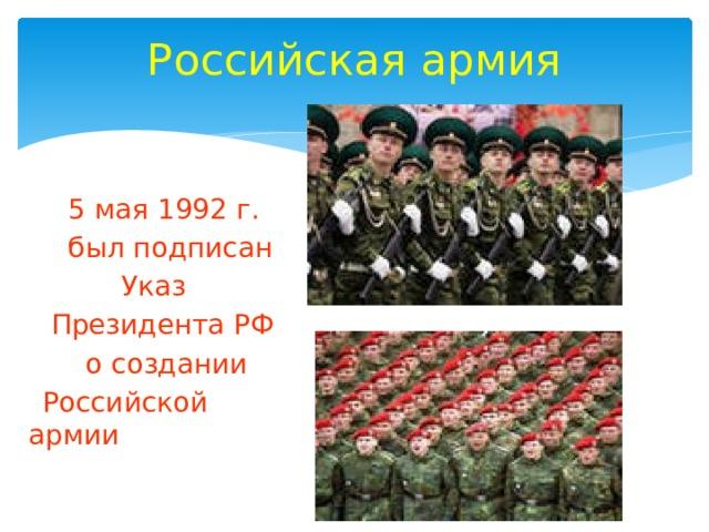 Российская армия  5 мая 1992 г.  был подписан  Указ  Президента РФ  о создании  Российской армии