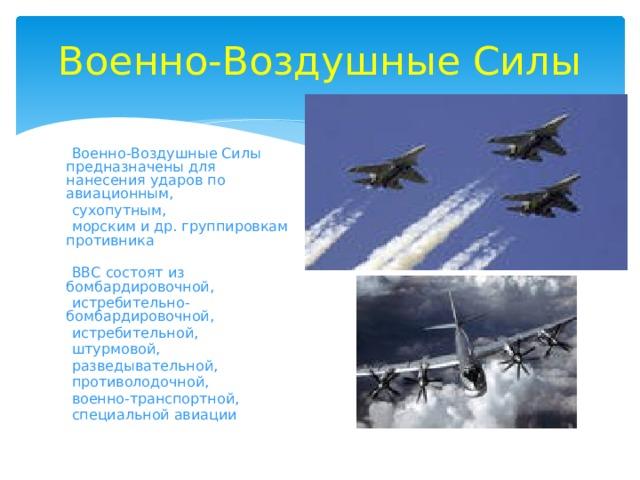 Военно-Воздушные Силы  Военно-Воздушные Силы предназначены для нанесения ударов по авиационным,  сухопутным,  морским и др. группировкам противника  ВВС состоят из бомбардировочной,  истребительно-бомбардировочной,  истребительной,  штурмовой,  разведывательной,  противолодочной,  военно-транспортной,  специальной авиации