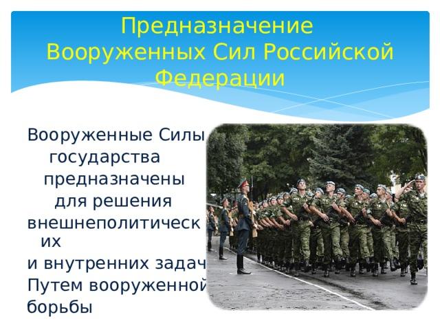 Предназначение  Вооруженных Сил Российской Федерации Вооруженные Силы  государства  предназначены  для решения внешнеполитических и внутренних задач Путем вооруженной борьбы