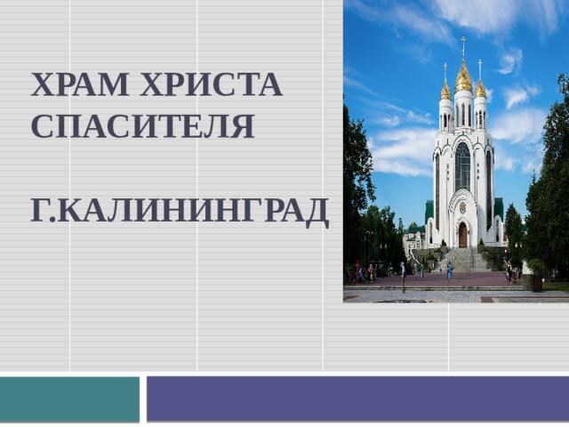 ХРАМ ХРИСТА СПАСИТЕЛЯ   г.КАЛИНИНГРАД