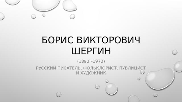Борис Викторович Шергин (1893 –1973) русский писатель, фольклорист, публицист ихудожник