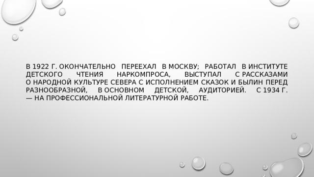В1922г.окончательно переехал вМоскву; работал вИнституте детского чтения Наркомпроса, выступал срассказами онародной культуре Севера сисполнением сказок ибылин перед разнообразной, восновном детской, аудиторией. С1934г. —напрофессиональной литературной работе.