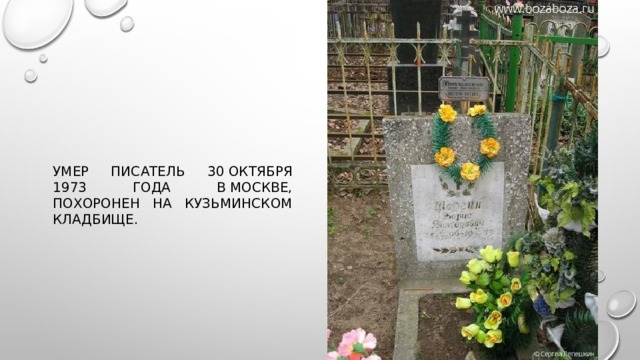 Умер писатель 30октября 1973 года вМоскве, похоронен на Кузьминском кладбище.