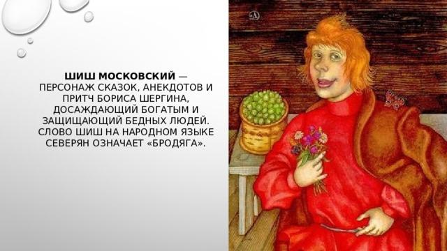 Шиш Московский — персонаж сказок, анекдотов и притчБориса Шергина, досаждающий богатым и защищающий бедных людей. Слово шиш на народном языке северян означает «бродяга».