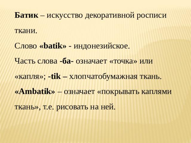 Батик – искусство декоративной росписи ткани. Слово «batik» - индонезийское. Часть слова -ба- означает «точка» или «капля»; -tik – хлопчатобумажная ткань.  «Ambatik» – означает «покрывать каплями ткань», т.е. рисовать на ней.