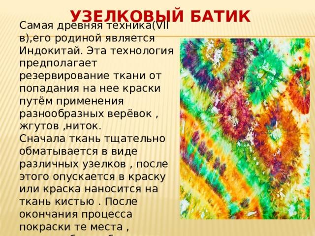Узелковый батик Самая древняя техника(VII в),его родиной является Индокитай. Эта технология предполагает резервирование ткани от попадания на нее краски путём применения разнообразных верёвок , жгутов ,ниток. Сначала ткань тщательно обматывается в виде различных узелков , после этого опускается в краску или краска наносится на ткань кистью . После окончания процесса покраски те места , которые были обмотаны нитками , остаются неокрашенными . В результате на ткани получится изображение