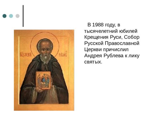 В 1988 году, в тысячелетний юбилей Крещения Руси, Собор Русской Православной Церкви причислил Андрея Рублева к лику святых.