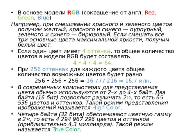 В основе модели R G B (сокращение от англ. Red , Green , Blue ) Например, при смешивании красного и зеленого цветов получим желтый, красного и синего — пурпурный, зеленого и синего — бирюзовый. Если смешать все три основные цвета максимальной яркости, получим белый цвет. Если один цвет имеет 4 оттенка , то общее количество цветов в модели RGB будет составлять  4 • 4 • 4 = 64. При 256 оттенках для каждого цвета общее количество возможных цветов будет равно 256 • 256 • 256 = 16 777 216 ≈ 16,7 млн . В современных компьютерах для представления цвета обычно используются от 2–х до 4–х байт. Два байта (16 бит) позволяют различать 2 16 , то есть 65 536 цветов и оттенков. Такой режим представления изображений называется  High Color . Четыре байта (32 бита) обеспечивают цветную гамму в 2 32 , то есть 4 294 967 296 цветов и оттенков (приблизительно 4,3 миллиарда). Такой режим называется True Color .