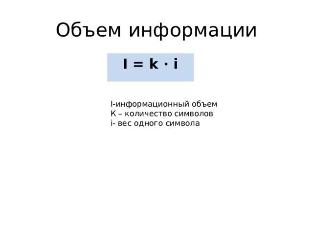 Объем информации I = k ∙ i I- информационный объем К – количество символов i- вес одного символа