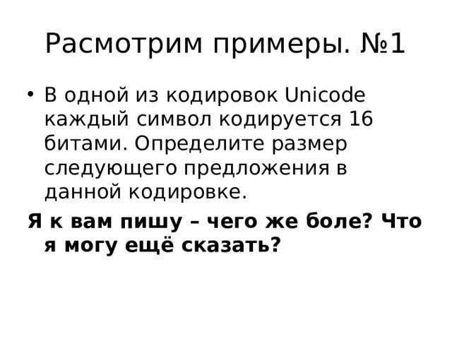 Расмотрим примеры. №1 В одной из кодировок Unicode каждый символ кодируется 16 битами.Определите размер следующего предложения в данной кодировке. Я к вам пишу – чего же боле? Что я могу ещё сказать?