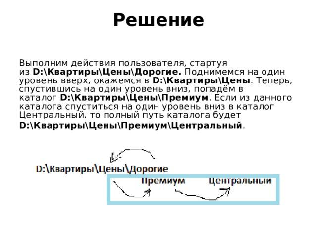 Решение   Выполним действия пользователя, стартуя из D:\Квартиры\Цены\Дорогие. Поднимемся на один уровень вверх, окажемся в D:\Квартиры\Цены . Теперь, спустившись на один уровень вниз, попадём в каталог D:\Квартиры\Цены\Премиум . Если из данного каталога спуститься на один уровень вниз в каталог Центральный, то полный путь каталога будет D:\Квартиры\Цены\Премиум\Центральный .
