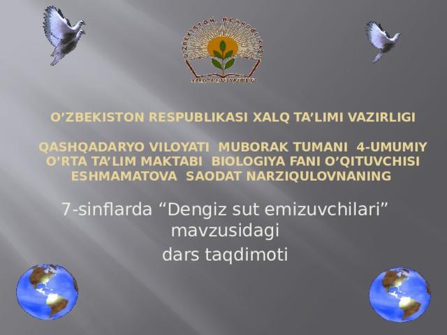 """O'ZBEKISTON RESPUBLIKASI XALQ TA'LIMI VAZIRLIGI   QASHQADARYO VILOYATI MUBORAK TUMANI 4-UMUMIY O'RTA TA'LIM MAKTABI BIOLOGIYA FANI O'QITUVCHISI ESHMAMATOVA SAODAT NARZIQULOVNANING 7-sinflarda """"Dengiz sut emizuvchilari"""" mavzusidagi dars taqdimoti"""