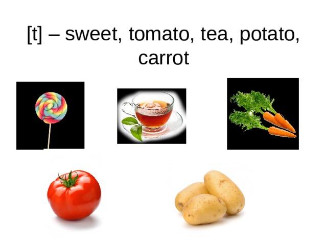 [t] – sweet, tomato, tea, potato, carrot