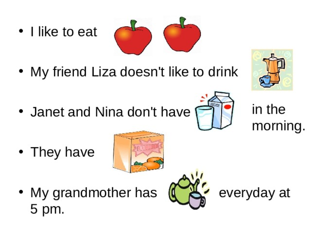 I like to eat  My friend Liza doesn't like to drink  Janet and Nina don't have  They have  My grandmother has  everyday at 5 pm.