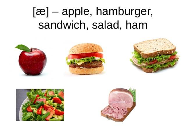 [æ] – apple, hamburger, sandwich, salad, ham