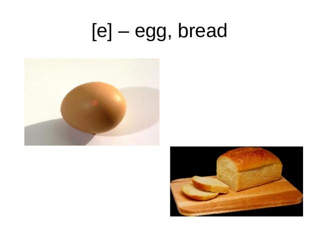 [e] – egg, bread