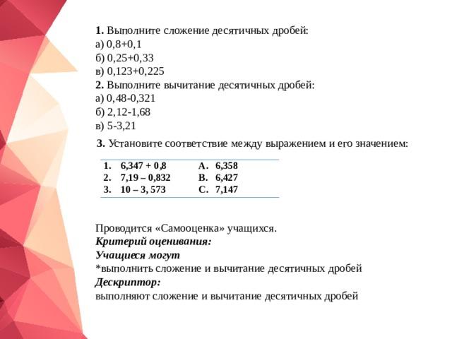 1. Выполните сложение десятичных дробей: а) 0,8+0,1 б) 0,25+0,33 в) 0,123+0,225 2. Выполните вычитание десятичных дробей: а) 0,48-0,321 б) 2,12-1,68 в) 5-3,21 3. Установите соответствие между выражением и его значением: 6,347 + 0,8 7,19 – 0,832 10 – 3, 573 6,358 6,427 7,147 Проводится «Самооценка» учащихся. Критерий оценивания: Учащиеся могут *выполнить сложение и вычитание десятичных дробей Дескриптор: выполняют сложение и вычитание десятичных дробей