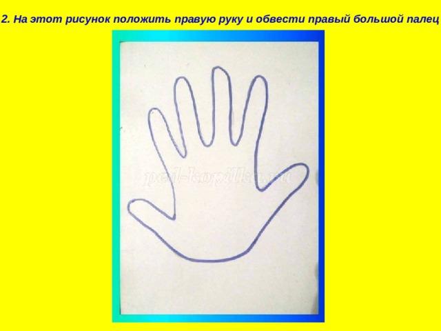 2. На этот рисунок положить правую руку и обвести правый большой палец