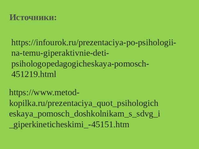 Источники: https://infourok.ru/prezentaciya-po-psihologii-na-temu-giperaktivnie-deti-psihologopedagogicheskaya-pomosch-451219.html https://www.metod-kopilka.ru/prezentaciya_quot_psihologicheskaya_pomosch_doshkolnikam_s_sdvg_i_giperkineticheskimi_-45151.htm