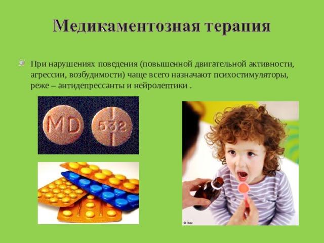 При нарушениях поведения (повышенной двигательной активности, агрессии, возбудимости) чаще всего назначают психостимуляторы, реже – антидепрессанты и нейролептики .