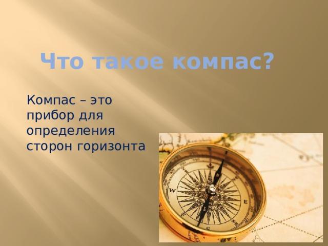 Что такое компас? Компас – это прибор для определения сторон горизонта