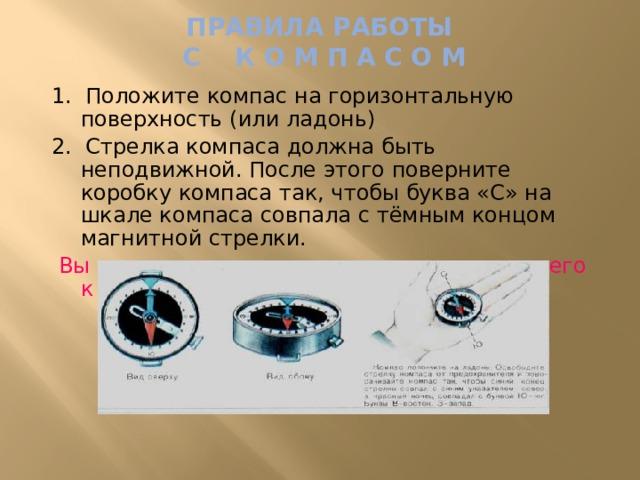 ПРАВИЛА РАБОТЫ  С К О М П А С О М 1. Положите компас на горизонтальную поверхность (или ладонь) 2. Стрелка компаса должна быть неподвижной. После этого поверните коробку компаса так, чтобы буква «С» на шкале компаса совпала с тёмным концом магнитной стрелки.  Вы сориентировали компас и подготовили его к работе.