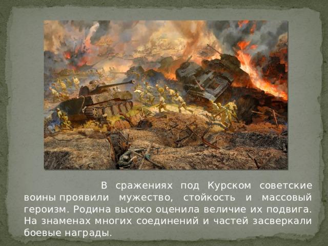 В сражениях под Курском советские воиныпроявили мужество, стойкость и массовый героизм. Родина высоко оценила величие их подвига. На знаменах многих соединений и частей засверкали боевые награды.