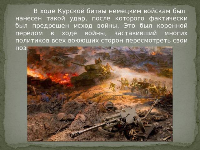 В ходе Курской битвы немецким войскам был нанесен такой удар, после которого фактически был предрешен исход войны. Это был коренной перелом в ходе войны, заставивший многих политиков всех воюющих сторон пересмотреть свои позиции.