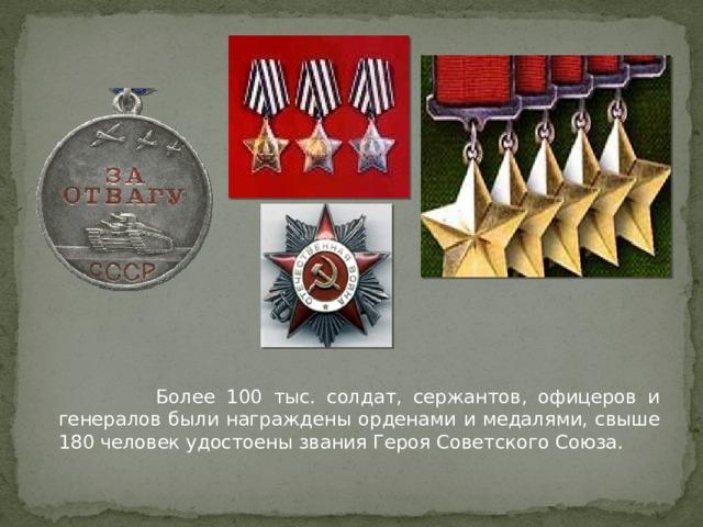 Более 100 тыс. солдат, сержантов, офицеров и генералов были награждены орденами и медалями, свыше 180 человек удостоены звания Героя Советского Союза.
