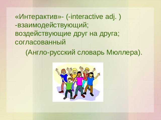 «Интерактив»- (-interactive adj. ) -взаимодействующий; воздействующие друг на друга; согласованный (Англо-русский словарь Мюллера).