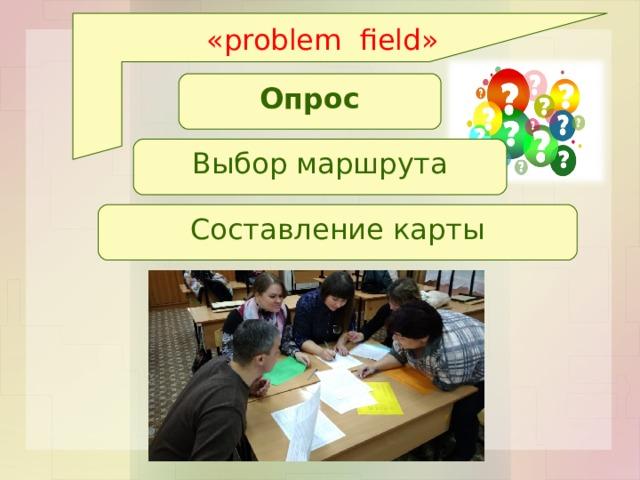 « problem field » Опрос Выбор маршрута Составление карты