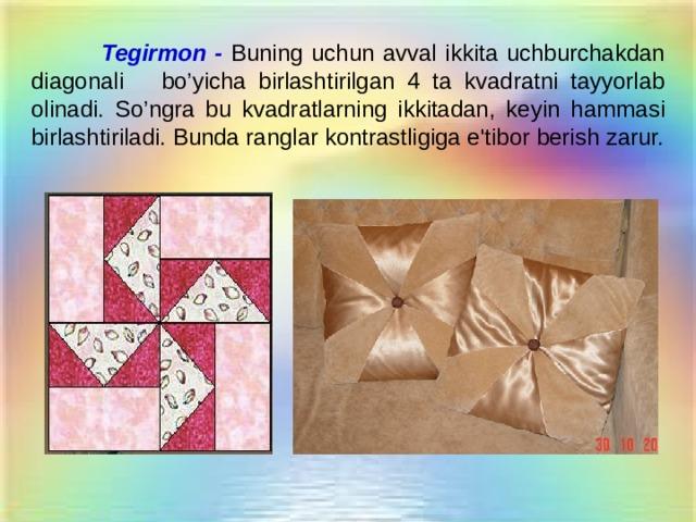 Tegirmon -  Buning uchun avval ikkita uchburchakdan diagonali  b o' yicha birlashtirilgan 4 ta kvadratni tayyorlab olinadi. S o' ngra bu kvadratlarning ikkitadan, keyin h ammasi birlashtiriladi. Bunda ranglar kontrastligiga e'tibor berish zarur.