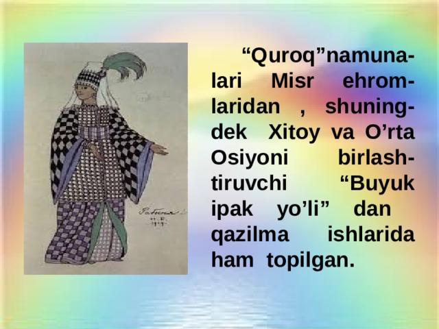 """"""" Quroq""""namuna-lari Misr ehrom-laridan , shuning-dek Xitoy va O'rta Osiyoni birlash-tiruvchi """"Buyuk ipak yo'li"""" dan qazilma ishlarida ham topilgan."""