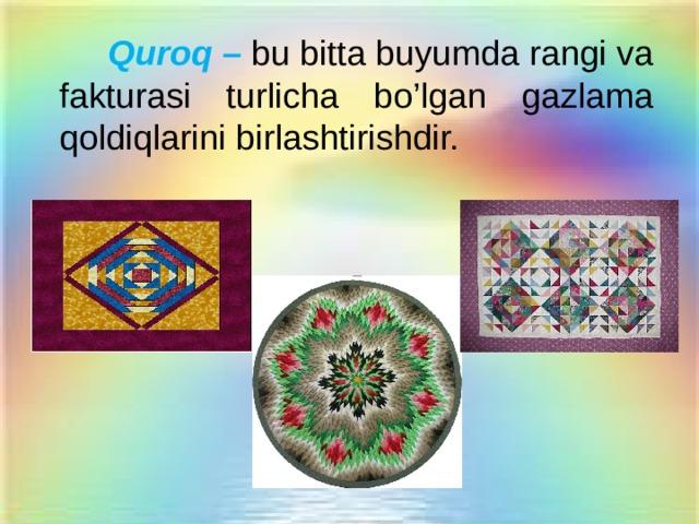 Quroq –  bu  bitta buyumda rangi va fakturasi turlicha bo'lgan gazlama qоldiqlarini birlashtirishdir.