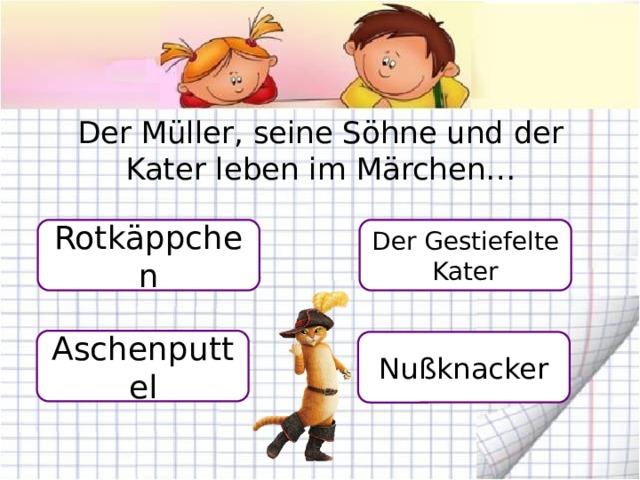 Der Müller, seine Söhne und der Kater leben im Märchen… Rotkäppchen Der Gestiefelte Kater Aschenputtel Nußknacker