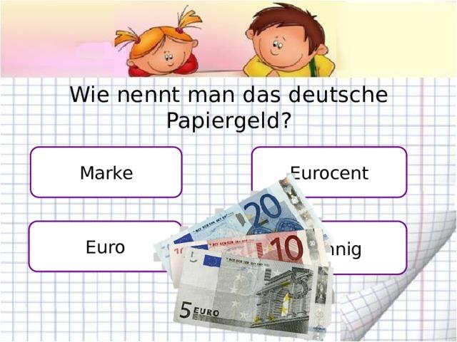 Wie nennt man das deutsche Papiergeld? Eurocent Marke Euro Pfennig