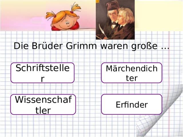 Die Brüder Grimm waren große … Schriftsteller Märchendichter Erfinder Wissenschaftler