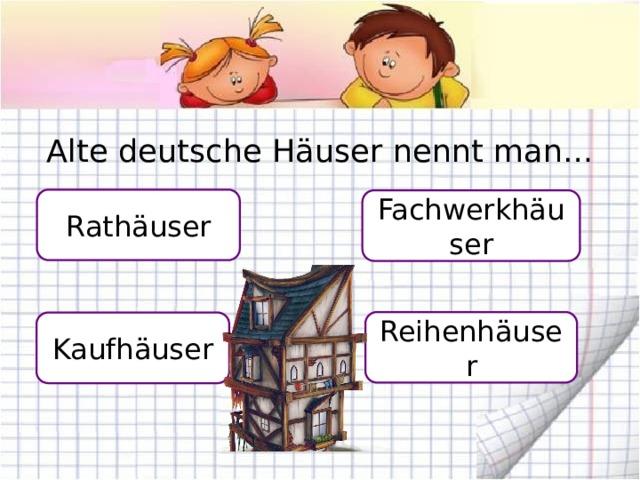Alte deutsche Häuser nennt man… Rathäuser Fachwerkhäuser Reihenhäuser Kaufhäuser