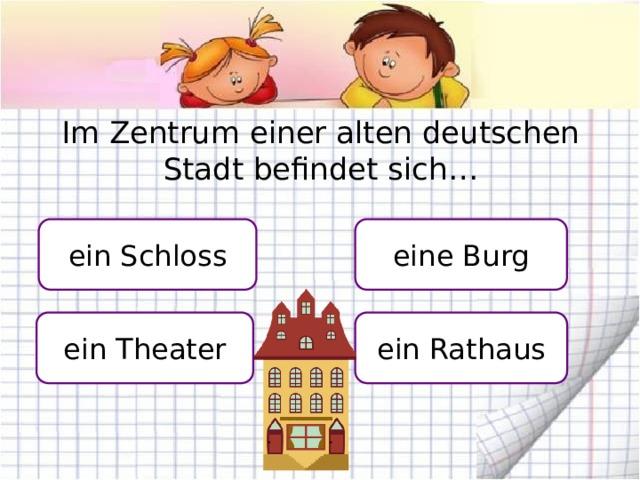 Im Zentrum einer alten deutschen Stadt befindet sich… ein Schloss eine Burg ein Theater ein Rathaus