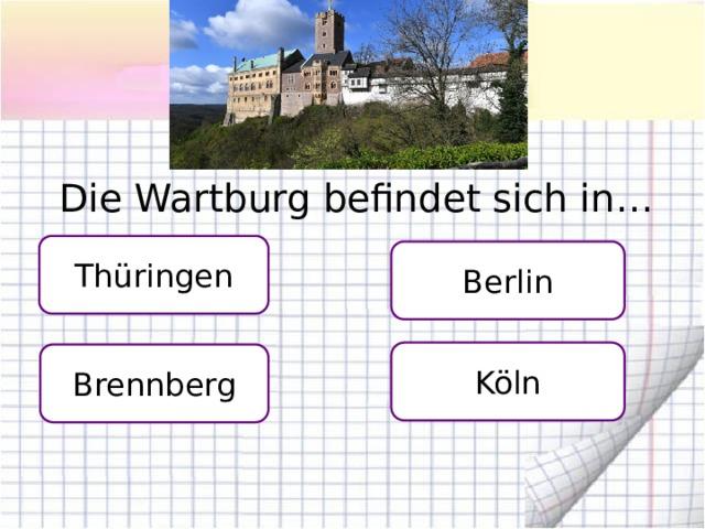 Die Wartburg befindet sich in… Thüringen Berlin Köln Brennberg