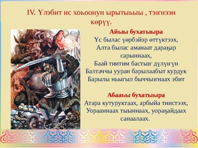 IV. Үлэбит ис хоһоонун ырытыһыы , тэҥнээн көрүү. Айыы бухатыыра Үс былас үөрбэйэр өттүктээх, Алта былас аманаат дараҕар сарыннаах, Баай тиитим бастыҥ дүлүҥүн Балтаччы ууран барылаабыт курдук Барылы ньыгыл быччыҥнаах эбит Абааһы бухатыыра Атара кутуруктаах, арбыйа тиистээх, Уорааннаах тыыннаах, уораҕайдаах санаалаах.