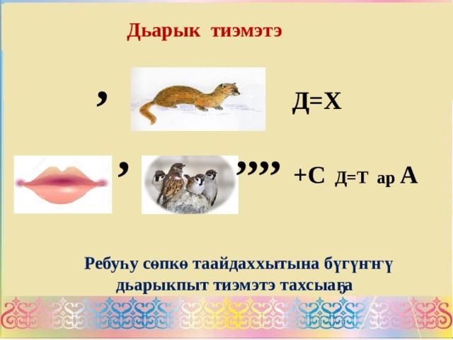 Дьарык тиэмэтэ     , Д=Х , ,,,, +С Д =Т ар А    Ребуһу сөпкө таайдаххытына бүгүҥҥү дьарыкпыт тиэмэтэ тахсыаҕа
